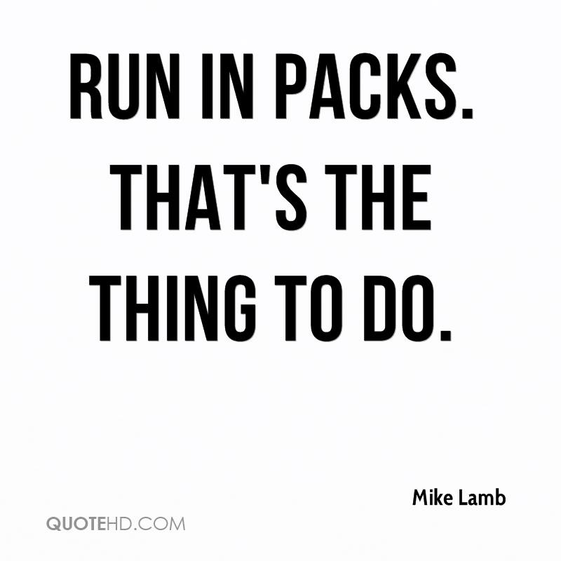 Run in packs. That's the thing to do.