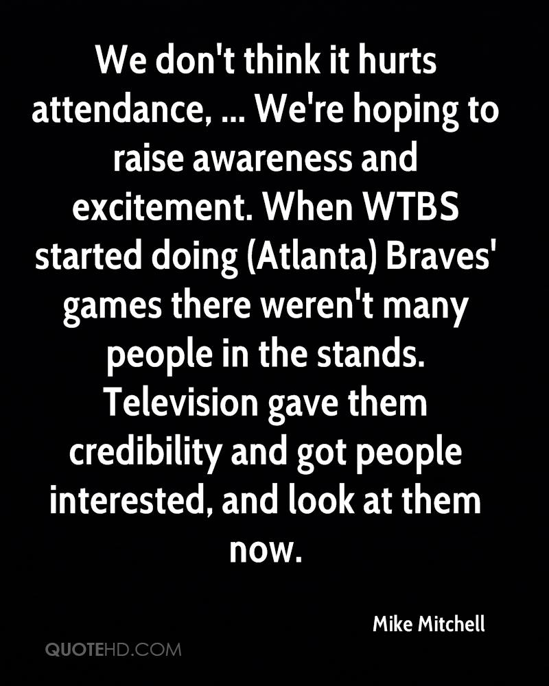 We don't think it hurts attendance, ... We're hoping to raise awareness and excitement. When WTBS started doing (Atlanta) Braves' games there weren't many people in the stands. Television gave them credibility and got people interested, and look at them now.