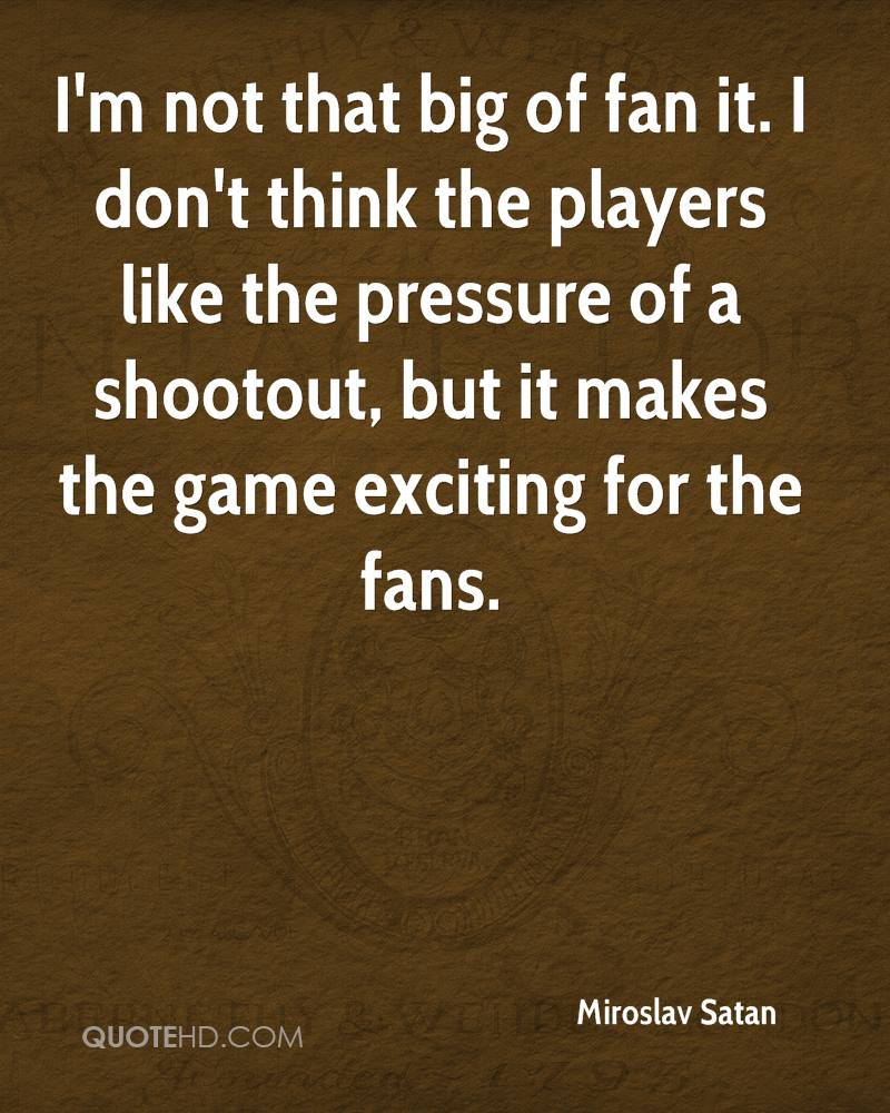 I'm not that big of fan it. I don't think the players like the pressure of a shootout, but it makes the game exciting for the fans.