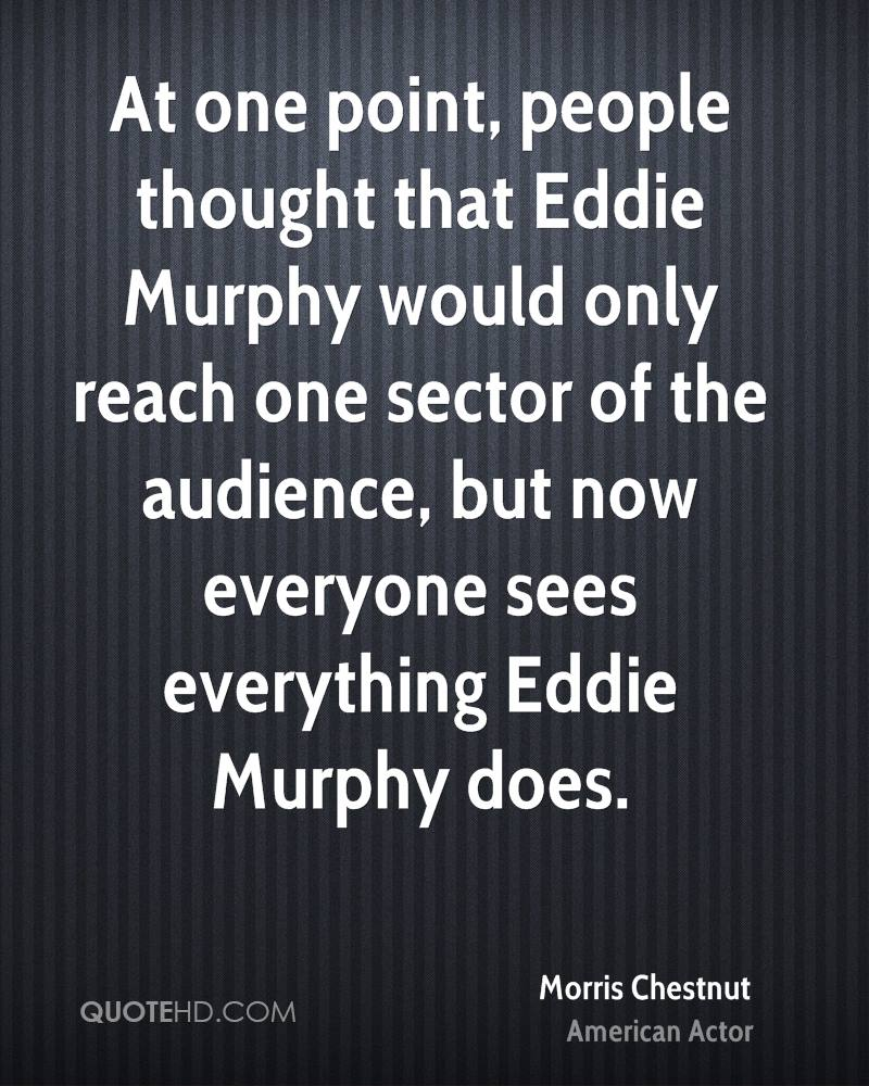 At one point, people thought that Eddie Murphy would only reach one sector of the audience, but now everyone sees everything Eddie Murphy does.