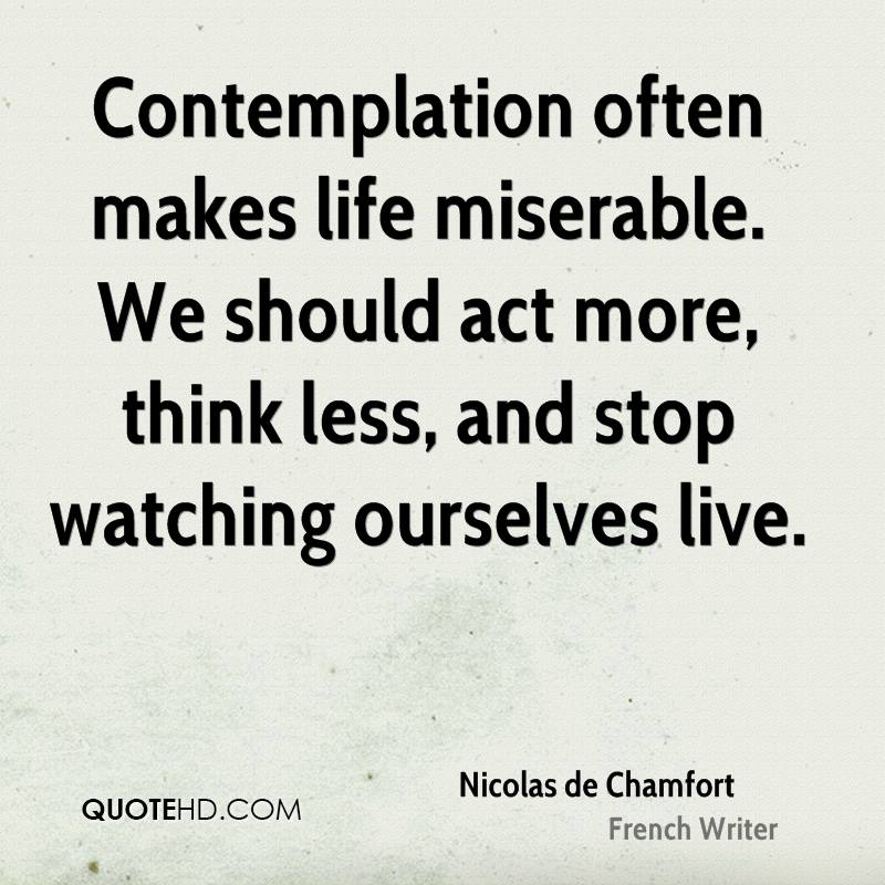 Contemplation often makes life miserable. We should act more, think less, and stop watching ourselves live.