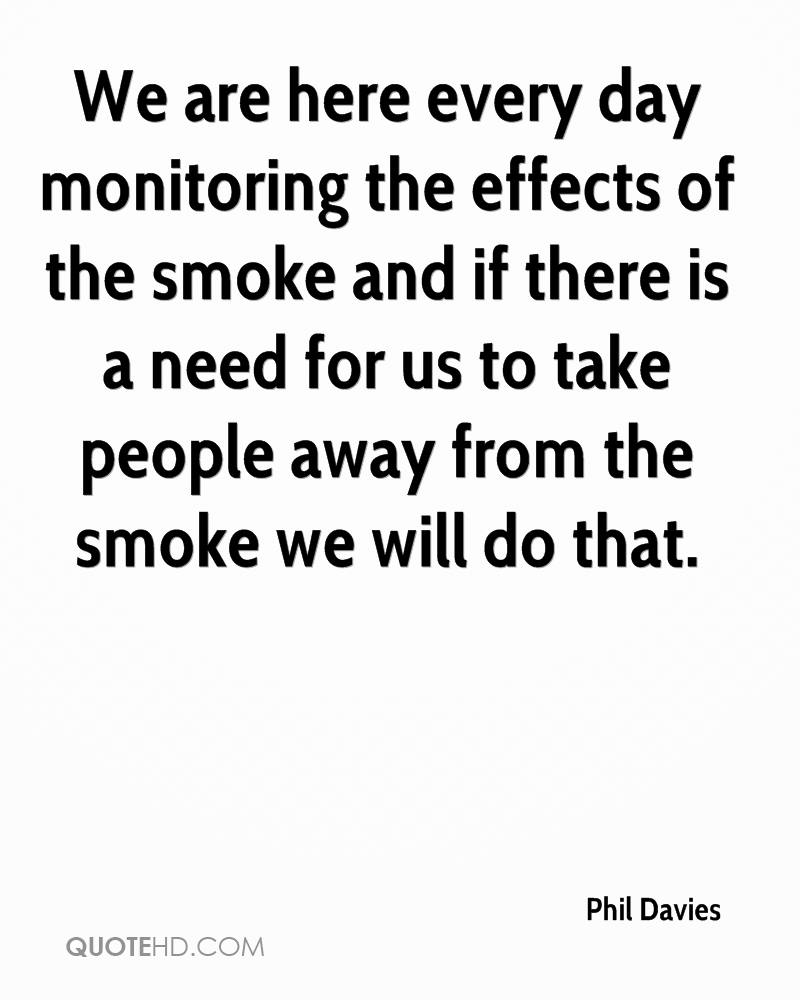 We are here every day monitoring the effects of the smoke and if there is a need for us to take people away from the smoke we will do that.