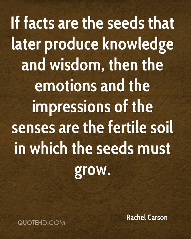 If facts are the seeds that later produce knowledge and wisdom, then the emotions and the impressions of the senses are the fertile soil in which the seeds must grow.