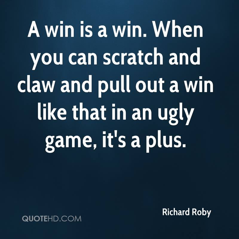 A win is a win. When you can scratch and claw and pull out a win like that in an ugly game, it's a plus.