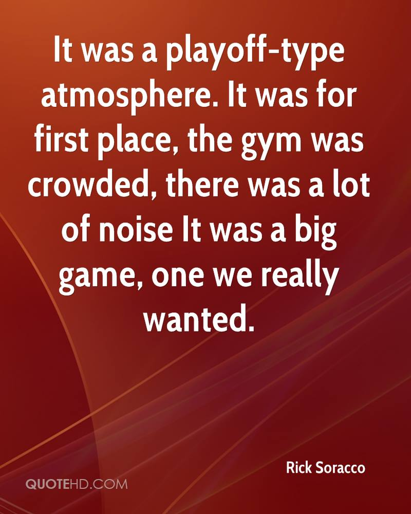 It was a playoff-type atmosphere. It was for first place, the gym was crowded, there was a lot of noise It was a big game, one we really wanted.