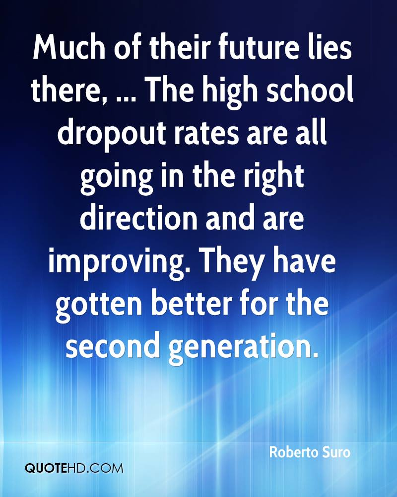 Much of their future lies there, ... The high school dropout rates are all going in the right direction and are improving. They have gotten better for the second generation.