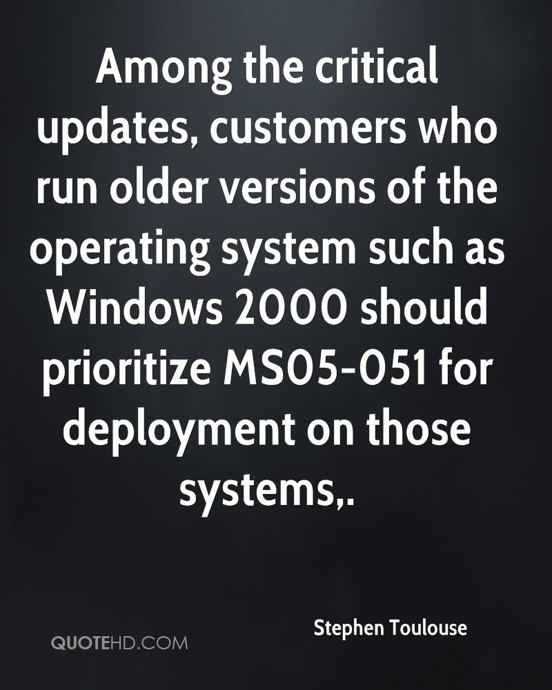 Among the critical updates, customers who run older versions of the operating system such as Windows 2000 should prioritize MS05-051 for deployment on those systems.