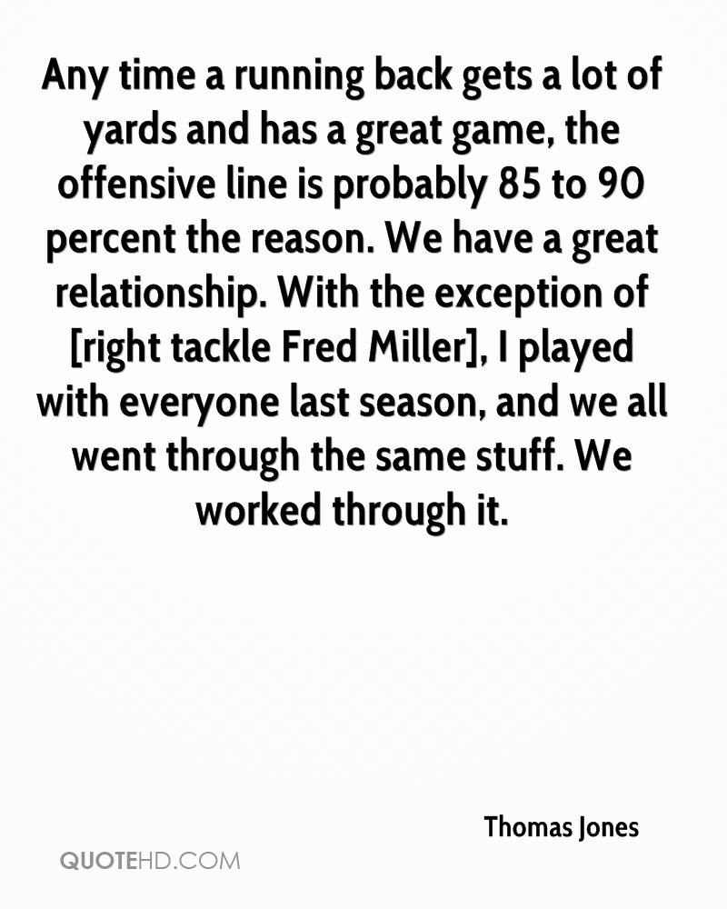Any time a running back gets a lot of yards and has a great game, the offensive line is probably 85 to 90 percent the reason. We have a great relationship. With the exception of [right tackle Fred Miller], I played with everyone last season, and we all went through the same stuff. We worked through it.