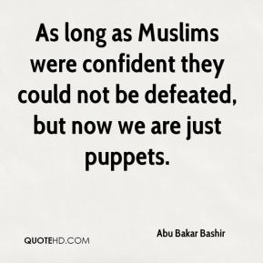 Abu Bakar Bashir - As long as Muslims were confident they could not be defeated, but now we are just puppets.