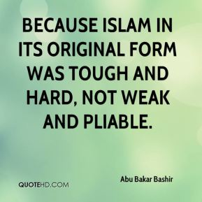 Abu Bakar Bashir - Because Islam in its original form was tough and hard, not weak and pliable.