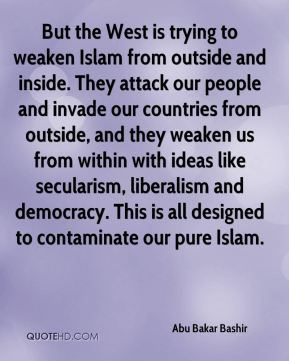 Abu Bakar Bashir - But the West is trying to weaken Islam from outside and inside. They attack our people and invade our countries from outside, and they weaken us from within with ideas like secularism, liberalism and democracy. This is all designed to contaminate our pure Islam.
