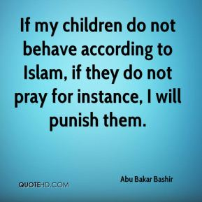 Abu Bakar Bashir - If my children do not behave according to Islam, if they do not pray for instance, I will punish them.