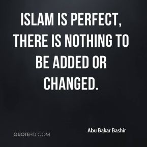 Abu Bakar Bashir - Islam is perfect, there is nothing to be added or changed.