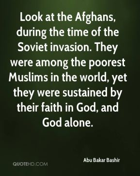Abu Bakar Bashir - Look at the Afghans, during the time of the Soviet invasion. They were among the poorest Muslims in the world, yet they were sustained by their faith in God, and God alone.