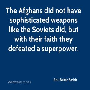 Abu Bakar Bashir - The Afghans did not have sophisticated weapons like the Soviets did, but with their faith they defeated a superpower.