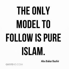 Abu Bakar Bashir - The only model to follow is pure Islam.