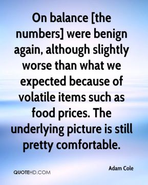 On balance [the numbers] were benign again, although slightly worse than what we expected because of volatile items such as food prices. The underlying picture is still pretty comfortable.