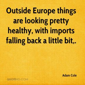 Adam Cole - Outside Europe things are looking pretty healthy, with imports falling back a little bit.