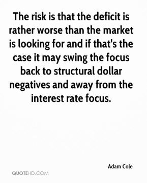 The risk is that the deficit is rather worse than the market is looking for and if that's the case it may swing the focus back to structural dollar negatives and away from the interest rate focus.