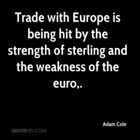 Adam Cole - Trade with Europe is being hit by the strength of sterling and the weakness of the euro.