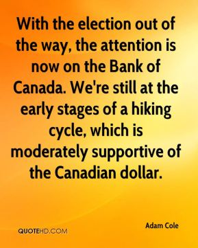 Adam Cole - With the election out of the way, the attention is now on the Bank of Canada. We're still at the early stages of a hiking cycle, which is moderately supportive of the Canadian dollar.