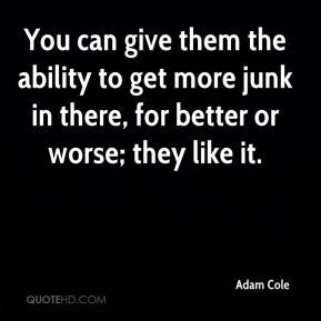 You can give them the ability to get more junk in there, for better or worse; they like it.