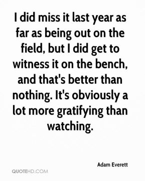 Adam Everett - I did miss it last year as far as being out on the field, but I did get to witness it on the bench, and that's better than nothing. It's obviously a lot more gratifying than watching.