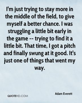 Adam Everett - I'm just trying to stay more in the middle of the field, to give myself a better chance. I was struggling a little bit early in the game -- trying to find it a little bit. That time, I got a pitch and finally swung at it good. It's just one of things that went my way.