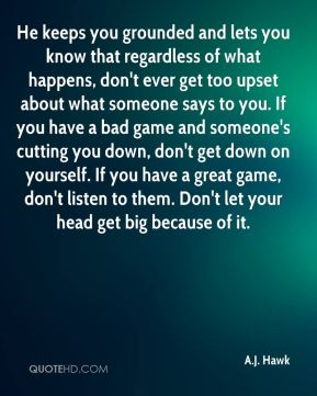 He keeps you grounded and lets you know that regardless of what happens, don't ever get too upset about what someone says to you. If you have a bad game and someone's cutting you down, don't get down on yourself. If you have a great game, don't listen to them. Don't let your head get big because of it.
