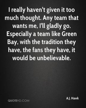 I really haven't given it too much thought. Any team that wants me, I'll gladly go. Especially a team like Green Bay, with the tradition they have, the fans they have, it would be unbelievable.