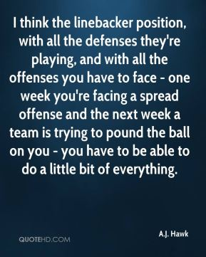 I think the linebacker position, with all the defenses they're playing, and with all the offenses you have to face - one week you're facing a spread offense and the next week a team is trying to pound the ball on you - you have to be able to do a little bit of everything.