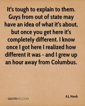 It's tough to explain to them. Guys from out of state may have an idea of what it's about, but once you get here it's completely different. I know once I got here I realized how different it was - and I grew up an hour away from Columbus.