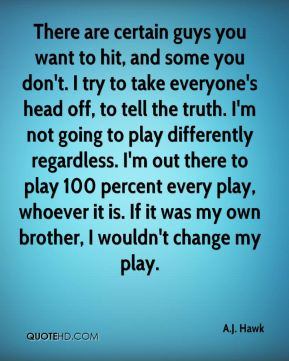 There are certain guys you want to hit, and some you don't. I try to take everyone's head off, to tell the truth. I'm not going to play differently regardless. I'm out there to play 100 percent every play, whoever it is. If it was my own brother, I wouldn't change my play.