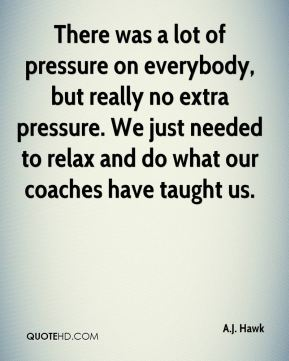 There was a lot of pressure on everybody, but really no extra pressure. We just needed to relax and do what our coaches have taught us.