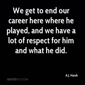 We get to end our career here where he played, and we have a lot of respect for him and what he did.