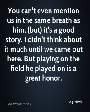 A.J. Hawk - You can't even mention us in the same breath as him, (but) it's a good story. I didn't think about it much until we came out here. But playing on the field he played on is a great honor.