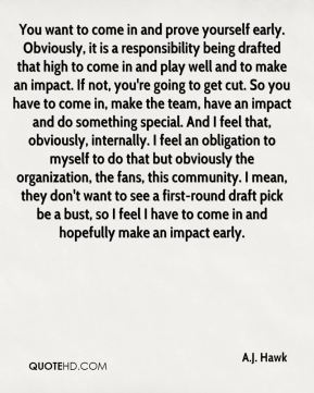 A.J. Hawk - You want to come in and prove yourself early. Obviously, it is a responsibility being drafted that high to come in and play well and to make an impact. If not, you're going to get cut. So you have to come in, make the team, have an impact and do something special. And I feel that, obviously, internally. I feel an obligation to myself to do that but obviously the organization, the fans, this community. I mean, they don't want to see a first-round draft pick be a bust, so I feel I have to come in and hopefully make an impact early.