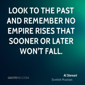 Look to the past and remember no empire rises that sooner or later won't fall.