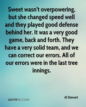 Al Stewart - Sweet wasn't overpowering, but she changed speed well and they played good defense behind her. It was a very good game, back and forth. They have a very solid team, and we can correct our errors. All of our errors were in the last tree innings.