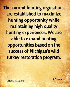 Al Stewart - The current hunting regulations are established to maximize hunting opportunity while maintaining high quality hunting experiences. We are able to expand hunting opportunities based on the success of Michigan's wild turkey restoration program.