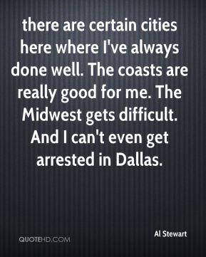 there are certain cities here where I've always done well. The coasts are really good for me. The Midwest gets difficult. And I can't even get arrested in Dallas.