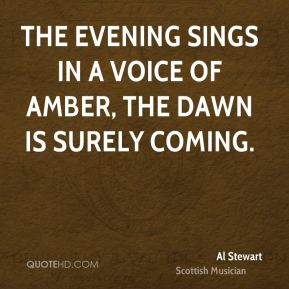 The evening sings in a voice of amber, the dawn is surely coming.