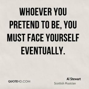 Whoever you pretend to be, you must face yourself eventually.