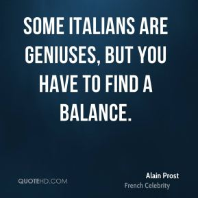 Alain Prost - Some Italians are geniuses, but you have to find a balance.