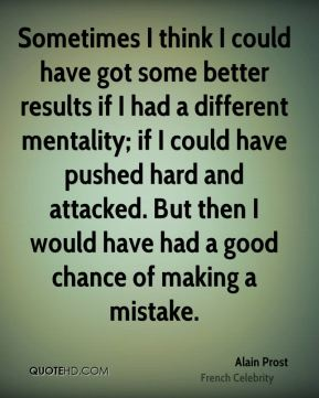 Sometimes I think I could have got some better results if I had a different mentality; if I could have pushed hard and attacked. But then I would have had a good chance of making a mistake.