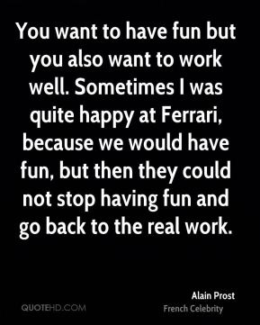 You want to have fun but you also want to work well. Sometimes I was quite happy at Ferrari, because we would have fun, but then they could not stop having fun and go back to the real work.