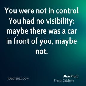 Alain Prost - You were not in control You had no visibility: maybe there was a car in front of you, maybe not.