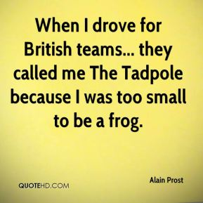 Alain Prost - When I drove for British teams... they called me The Tadpole because I was too small to be a frog.