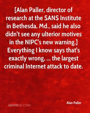 Alan Paller - [Alan Paller, director of research at the SANS Institute in Bethesda, Md., said he also didn't see any ulterior motives in the NIPC's new warning.] Everything I know says that's exactly wrong, ... the largest criminal Internet attack to date.