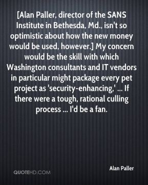 Alan Paller - [Alan Paller, director of the SANS Institute in Bethesda, Md., isn't so optimistic about how the new money would be used, however.] My concern would be the skill with which Washington consultants and IT vendors in particular might package every pet project as 'security-enhancing,' ... If there were a tough, rational culling process ... I'd be a fan.